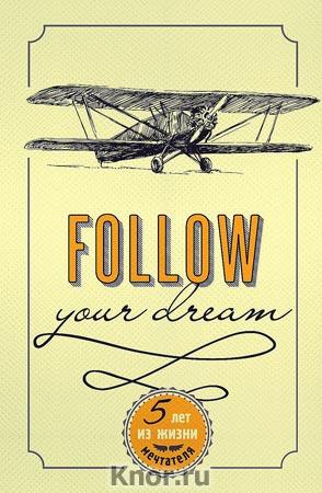 """Follow Your Dream. 5 лет из жизни мечтателя. Серия """"Пятибуки. Дневники на 5 лет"""""""