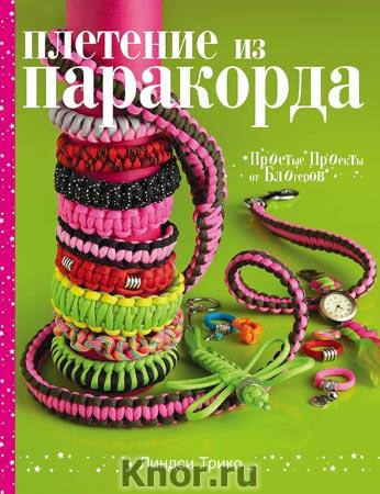 """Линдси Трико """"Плетение из паракорда. Простые проекты от блогеров"""" Серия """"Рукоделие. Волшебный паракорд"""""""