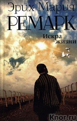 """Эрих Мария Ремарк """"Искра жизни"""" Серия """"Возвращение с Западного фронта"""""""
