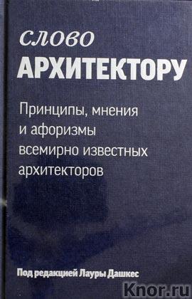 """Лаура Дашкес """"Слово архитектору. Принципы, мнения и афоризмы всемирно известных архитекторов"""""""