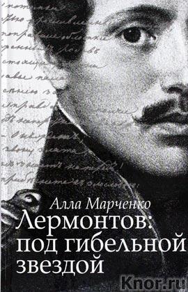 """Алла Марченко """"Лермонтов: под гибельной звездой"""""""