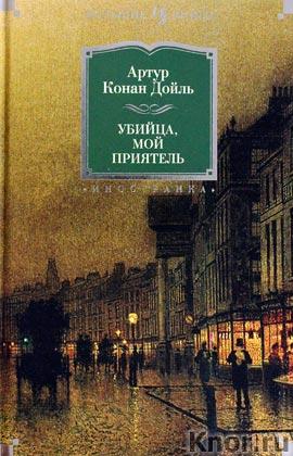 """Артур Конан Дойль """"Убийца, мой приятель"""" Серия """"Иностранная литература. Большие книги"""""""
