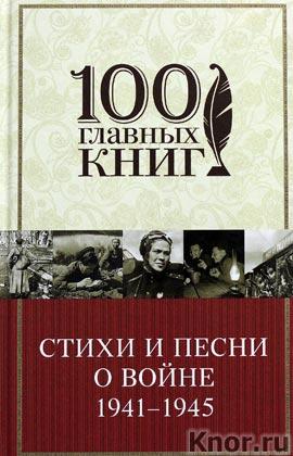 """Стихи и песни о войне 1941 - 1945. Серия """"100 главных книг"""""""