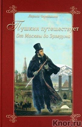 """Лариса Черкашина """"Пушкин путешествует. От Москвы до Эрзерума"""""""