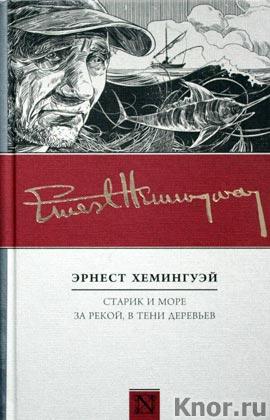 """Эрнест Хемингуэй """"Старик и море. За рекой, в тени деревьев"""" Серия """"По ком звонят колокола"""""""