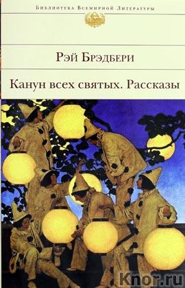 """Рэй Брэдбери """"Канун всех святых. Рассказы"""" Серия """"Библиотека всемирной литературы"""""""