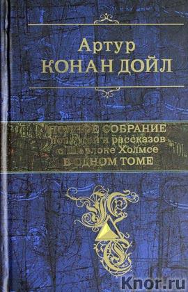 """Артур Конан Дойл """"Полное собрание повестей и рассказов о Шерлоке Холмсе в одном томе"""" Серия """"Полное собрание сочинений"""""""