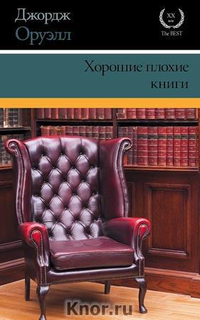 """Джордж Оруэлл """"Хорошие плохие книги: сборник эссе"""" Серия """"XX век - XXI век - The Best"""""""