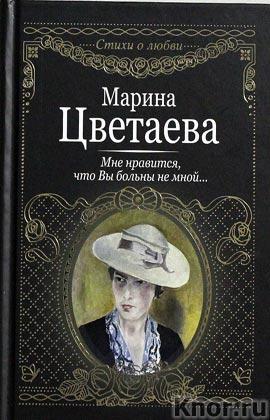 """Марина Цветаева """"Мне нравится, что вы больны не мной"""" Серия """"Стихи о любви"""""""