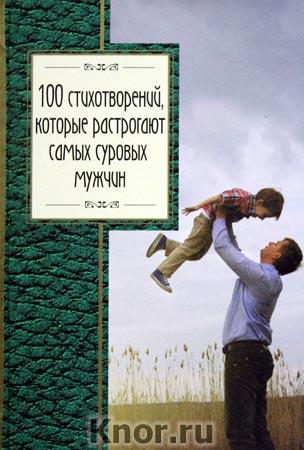 """100 стихотворений, которые растрогают самых суровых мужчин. Серия """"Золотая серия поэзии"""""""