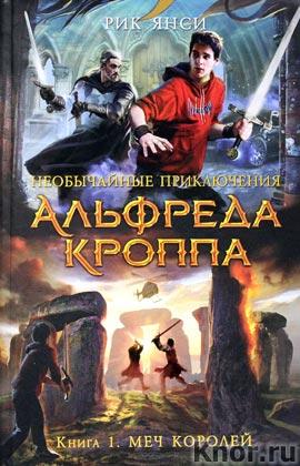"""Рик Янси """"Необычайные приключения Альфреда Кроппа. Книга 1. Меч королей"""""""