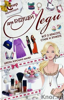 """Д.И. Ермакович """"Суперэнциклопедия для будущей леди. Все о красоте, стиле и этикете. Школа хороших манер"""""""