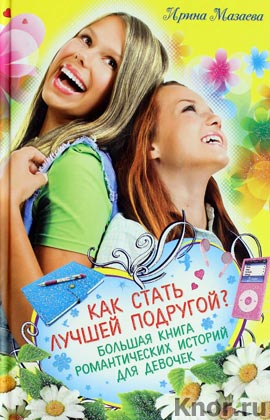 """Ирина Мазаева """"Как стать лучшей подругой? Большая книга романтических историй для девочек"""" Серия """"Большая книга романов о любви для девочек"""""""