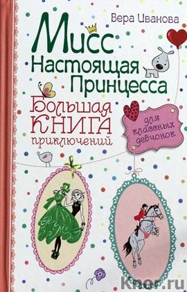 """Вероника Иванова """"Мисс настоящая принцесса. Большая книга приключений для классных девчонок"""" Серия """"Приключения для модных девчонок"""""""