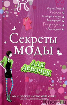 """Секреты моды для девочек. Стань самой стильной! Серия """"Французские настольные книги для девочек. Советы для юных мадемуазель"""""""