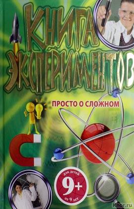 """9+. Книга экспериментов. Просто о сложном. Серия """"Опыты и эксперименты"""""""