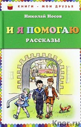 """Николай Носов """"И я помогаю. Рассказы"""" Серия """"Книги - мои друзья"""""""