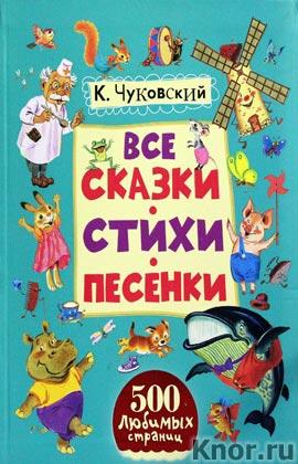 """Корней Чуковский """"Все сказки, стихи, песенки"""" Серия """"500 любимых страниц"""""""