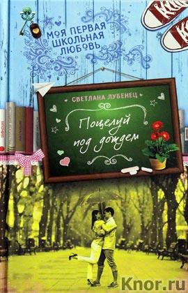 """Светлана Лубенец """"Поцелуй под дождем"""" Серия """"Моя первая школьная любовь. Романтические повести для девочек"""""""