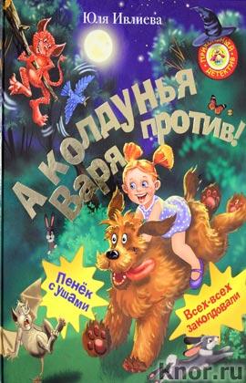 """Юля Ивлиева """"А колдунья Варя - против!"""""""