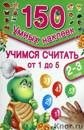 """В.Г. Дмитриева, И.В. Горбунова """"Учимся считать 1, 2, 3, 4, 5. 2-3 года"""" Серия """"150 умных наклеек"""""""