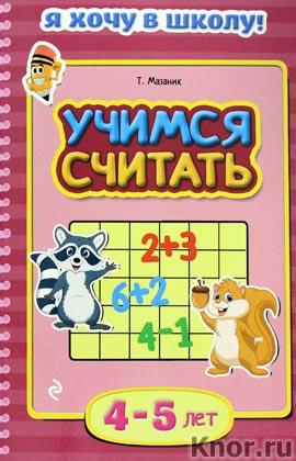 """Т.М. Мазаник """"Учимся считать: для детей 4-5 лет"""" Серия """"Я хочу в школу!"""""""