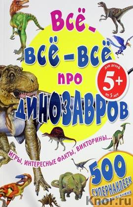 """5+. Все-все-все про динозавров. Серия """"500 супернаклеек и всякая всячина"""""""