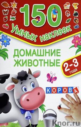 """В.Г. Дмитриева, И.В. Горбунова """"Домашние животные. 2-3 года"""" Серия """"150 умных наклеек"""""""