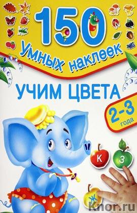 """В.Г. Дмитриева, И.В. Горбунова """"Учим цвета. 2-3 года"""" Серия """"150 умных наклеек"""""""