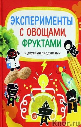 """К. Бьянки, А. Буджини и др. """"9+. Эксперименты с овощами, фруктами и другими продуктами"""" Серия """"Опыты и эксперименты"""""""