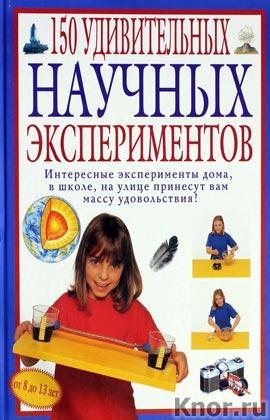 """К. Окслэйд """"150 удивительных научных экспериментов"""" Серия """"Опыты для детей и взрослых"""""""