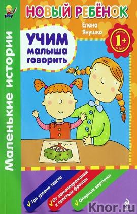 """Елена Янушко """"1+. Учим малыша говорить. Маленькие истории. Сборник"""" Серия """"Новый ребенок"""""""
