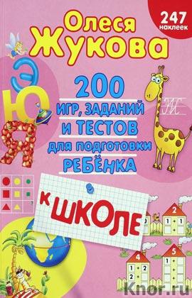 """Олеся Жукова """"200 игр, заданий и тестов для подготовки ребенка к школе"""""""