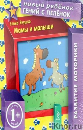 """М.Ю. Сергеева, Е.А. Янушко """"1+. Мамы и малыши"""" Серия """"Новый ребенок. Книги на картоне"""""""