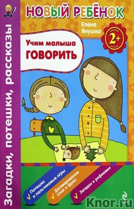 """Елена Янушко """"2+. Учим малыша говорить. Загадки, потешки, рассказы. Сборник"""" Серия """"Новый ребенок. Сборники упражнений"""""""