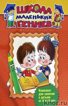 Школа маленьких гениев. Комплект для занятий с детьми от 4 до 5 лет