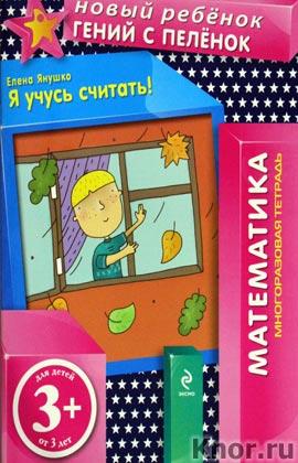 """Елена Янушко """"3+. Я учусь считать! (многоразовая тетрадь)"""" Серия """"Новый ребенок. Математика"""""""