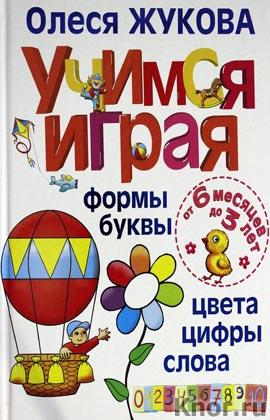 """Олеся Жукова """"Учимся играя. Формы, буквы, цвета, цифры, слова. От 6 месяцев до 3 лет"""""""