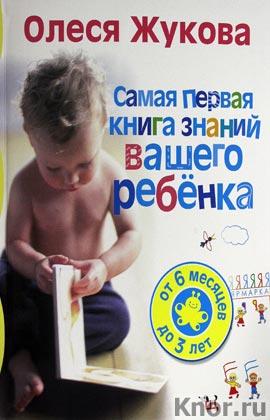 """Олеся Жукова """"Самая первая книга знаний вашего ребенка. От 6 месяцев до 3 лет"""""""