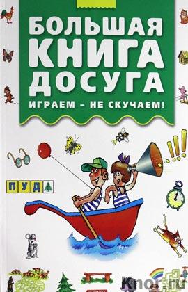 """Марина Дружинина """"Большая книга досуга. Играем - не скучаем"""""""