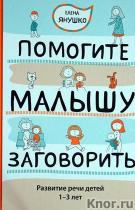 """Елена Янушко """"Помогите малышу заговорить. Развитие речи детей 1-3 лет"""" Серия """"Новый ребенок"""""""
