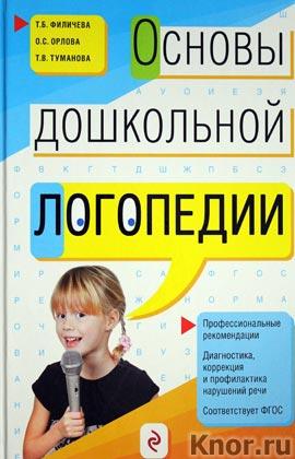 """Т.Б. Филичева и др. """"Основы дошкольной логопедии"""""""