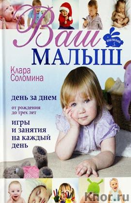 """Клара Соломина """"Ваш малыш день за днём: от рождения до трех лет. Игры и занятия на каждый день"""" Серия """"Ваш малыш"""""""
