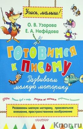 """О.В. Узорова, Е.А. Нефёдова """"Готовимся к письму. Развиваем мелкую моторику"""" Серия """"Учись, малыш!"""""""
