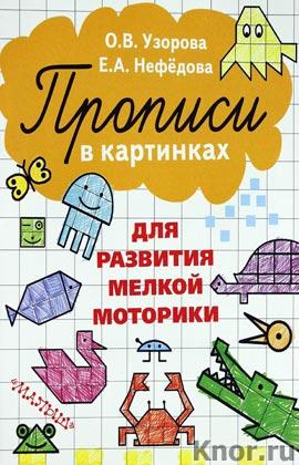 """О.В. Узорова, Е.А. Нефёдова """"Прописи в картинках для развития мелкой моторики"""""""