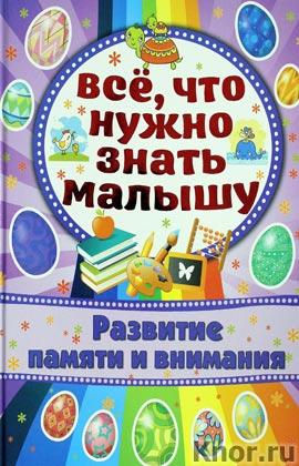 """Елена Хомич """"Развитие памяти и внимания"""" Серия """"Все, что нужно знать малышу"""""""