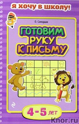 """О.Ф. Самордак """"Готовим руку к письму: для детей 4-5 лет"""" Серия """"Я хочу в школу!"""""""