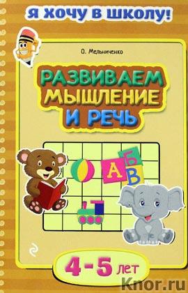 """О. Мельниченко """"Развиваем мышление и речь: для детей 4-5 лет"""" Серия """"Я хочу в школу!"""""""