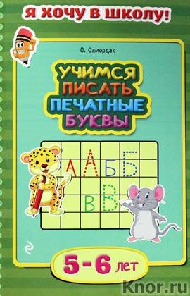 """О.Ф. Самордак """"Учимся писать печатные буквы: для детей 5-6 лет"""" Серия """"Я хочу в школу!"""""""
