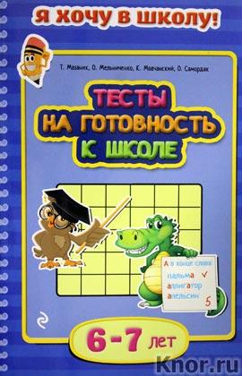"""Т.М. Мазаник и др. """"Тесты на готовность к школе: для детей 6-7 лет"""" Серия """"Я хочу в школу!"""""""